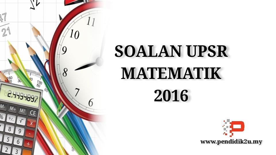 Soalan UPSR Matematik 2016