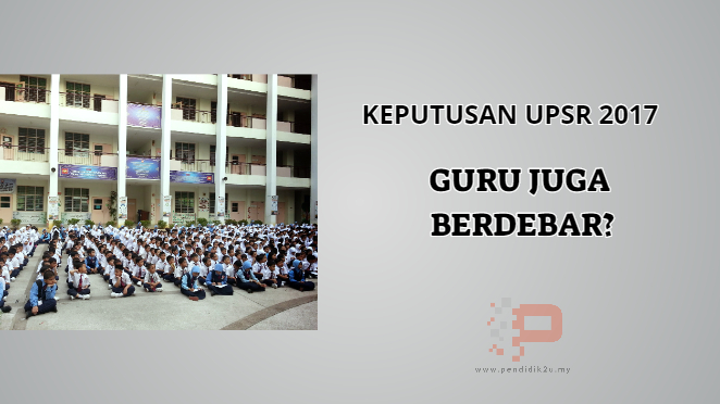 Keputusan UPSR 2017 Guru Juga Berdebar