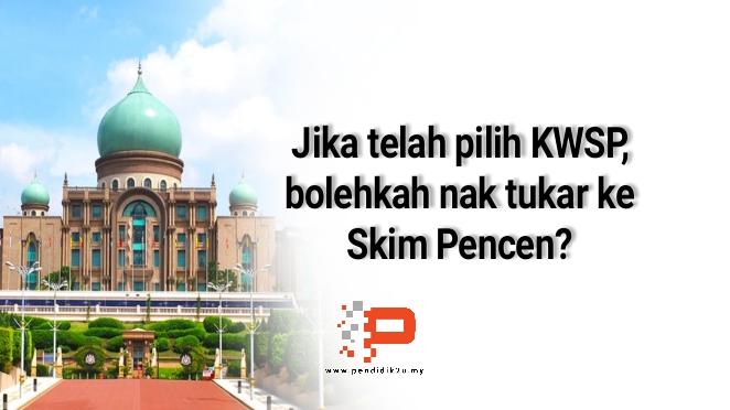 Bolehkah Tukar Kepada Skim Pencen Jika Telah Pilih KWSP?