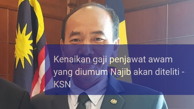Kenaikan Gaji Penjawat Awam Yang Diumum Najib Akan Diteliti – KSN