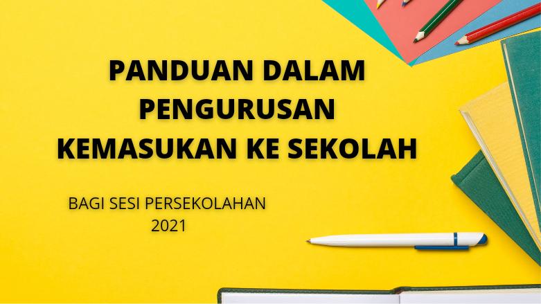 PANDUAN DALAM PENGURUSAN KEMASUKAN KE SEKOLAH BAGI SESI PERSEKOLAHAN 2021